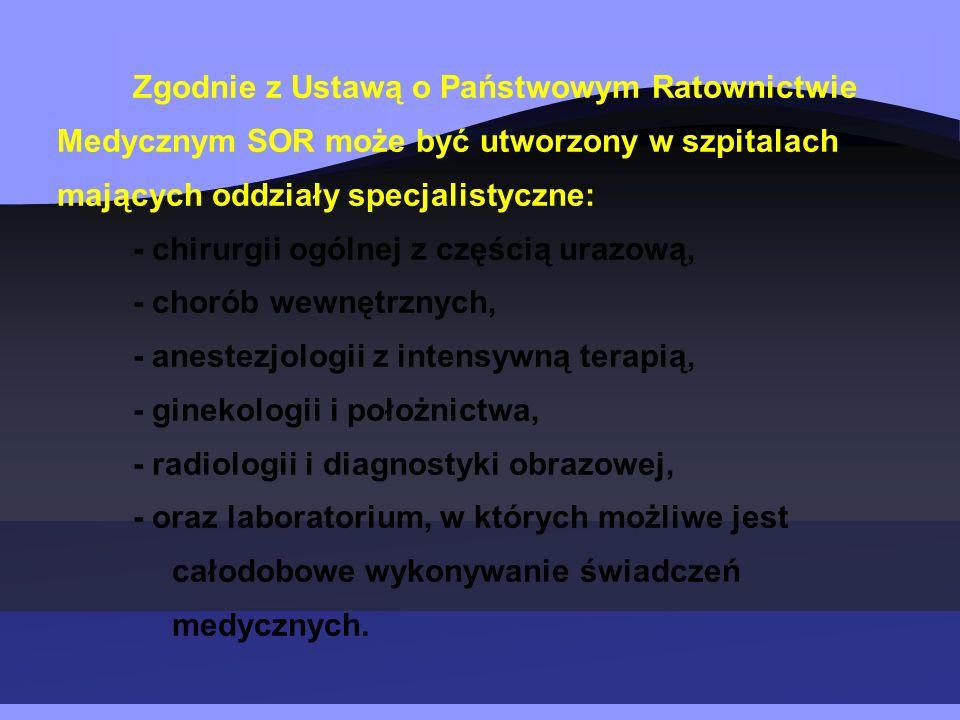 Zgodnie z Ustawą o Państwowym Ratownictwie Medycznym SOR może być utworzony w szpitalach mających oddziały specjalistyczne: - chirurgii ogólnej z częścią urazową, - chorób wewnętrznych, - anestezjologii z intensywną terapią, - ginekologii i położnictwa, - radiologii i diagnostyki obrazowej, - oraz laboratorium, w których możliwe jest całodobowe wykonywanie świadczeń medycznych.