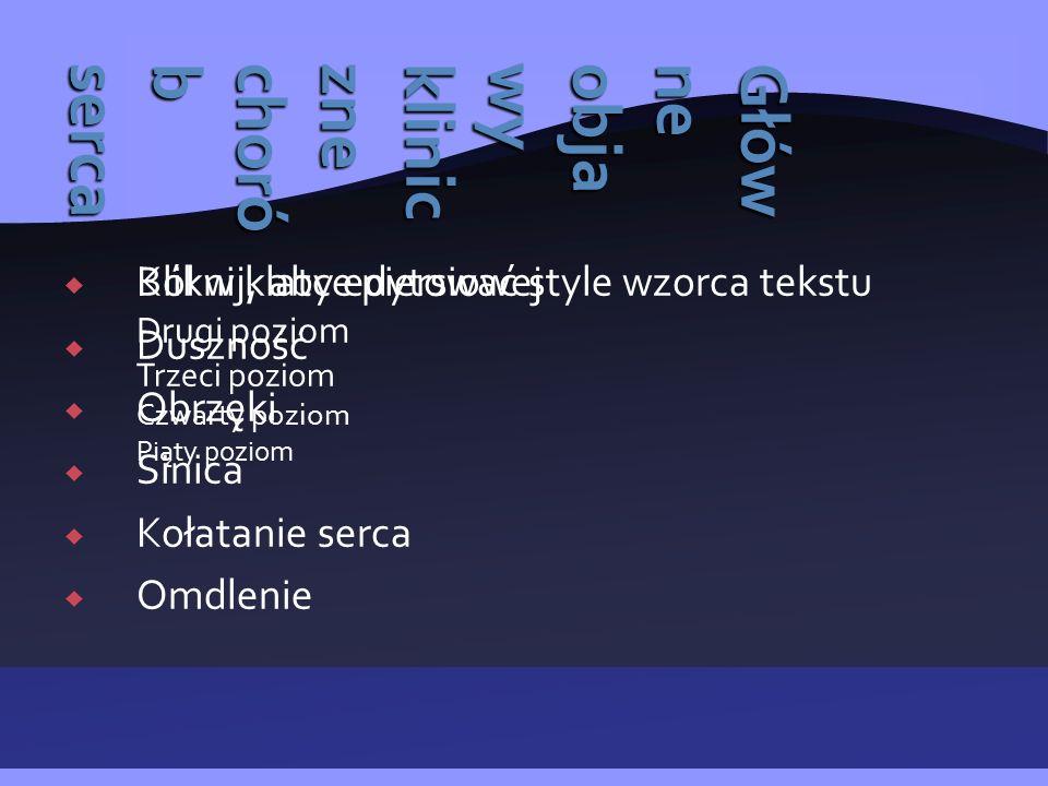  Kliknij, aby edytować style wzorca tekstu Drugi poziom Trzeci poziom Czwarty poziom Piąty poziom Główneobjawyklinicznechoróbserca  Ból w klatce piersiowej  Duszność  Obrzęki  Sinica  Kołatanie serca  Omdlenie