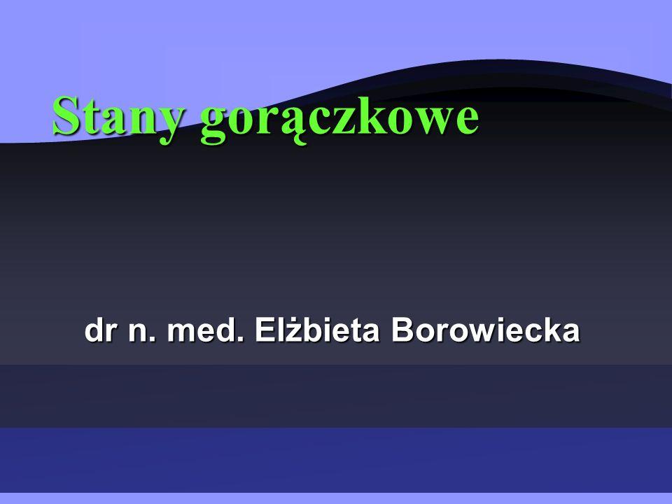 Stany gorączkowe dr n. med. Elżbieta Borowiecka dr n. med. Elżbieta Borowiecka