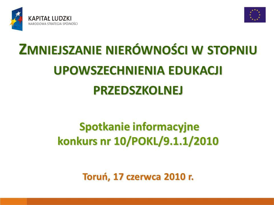 Z MNIEJSZANIE NIERÓWNOŚCI W STOPNIU UPOWSZECHNIENIA EDUKACJI PRZEDSZKOLNEJ Spotkanie informacyjne konkurs nr 10/POKL/9.1.1/2010 Toruń, 17 czerwca 2010 r.