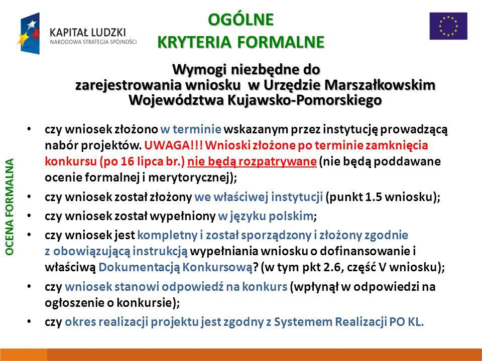 OGÓLNE KRYTERIA FORMALNE Wymogi niezbędne do zarejestrowania wniosku w Urzędzie Marszałkowskim Województwa Kujawsko-Pomorskiego czy wniosek złożono w terminie wskazanym przez instytucję prowadzącą nabór projektów.