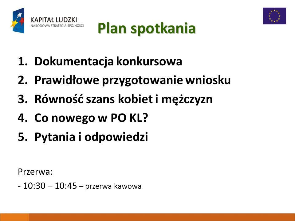 Plan spotkania 1.Dokumentacja konkursowa 2.Prawidłowe przygotowanie wniosku 3.Równość szans kobiet i mężczyzn 4.Co nowego w PO KL.