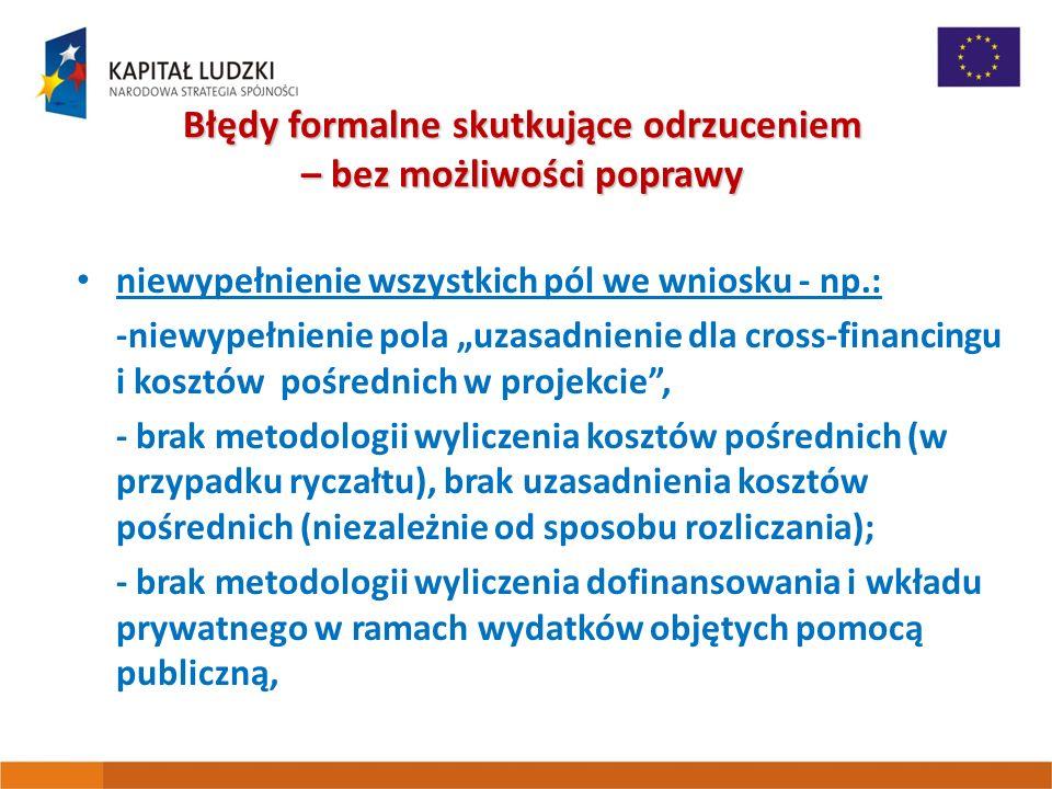 """Błędy formalne skutkujące odrzuceniem – bez możliwości poprawy niewypełnienie wszystkich pól we wniosku - np.: -niewypełnienie pola """"uzasadnienie dla cross-financingu i kosztów pośrednich w projekcie , - brak metodologii wyliczenia kosztów pośrednich (w przypadku ryczałtu), brak uzasadnienia kosztów pośrednich (niezależnie od sposobu rozliczania); - brak metodologii wyliczenia dofinansowania i wkładu prywatnego w ramach wydatków objętych pomocą publiczną,"""