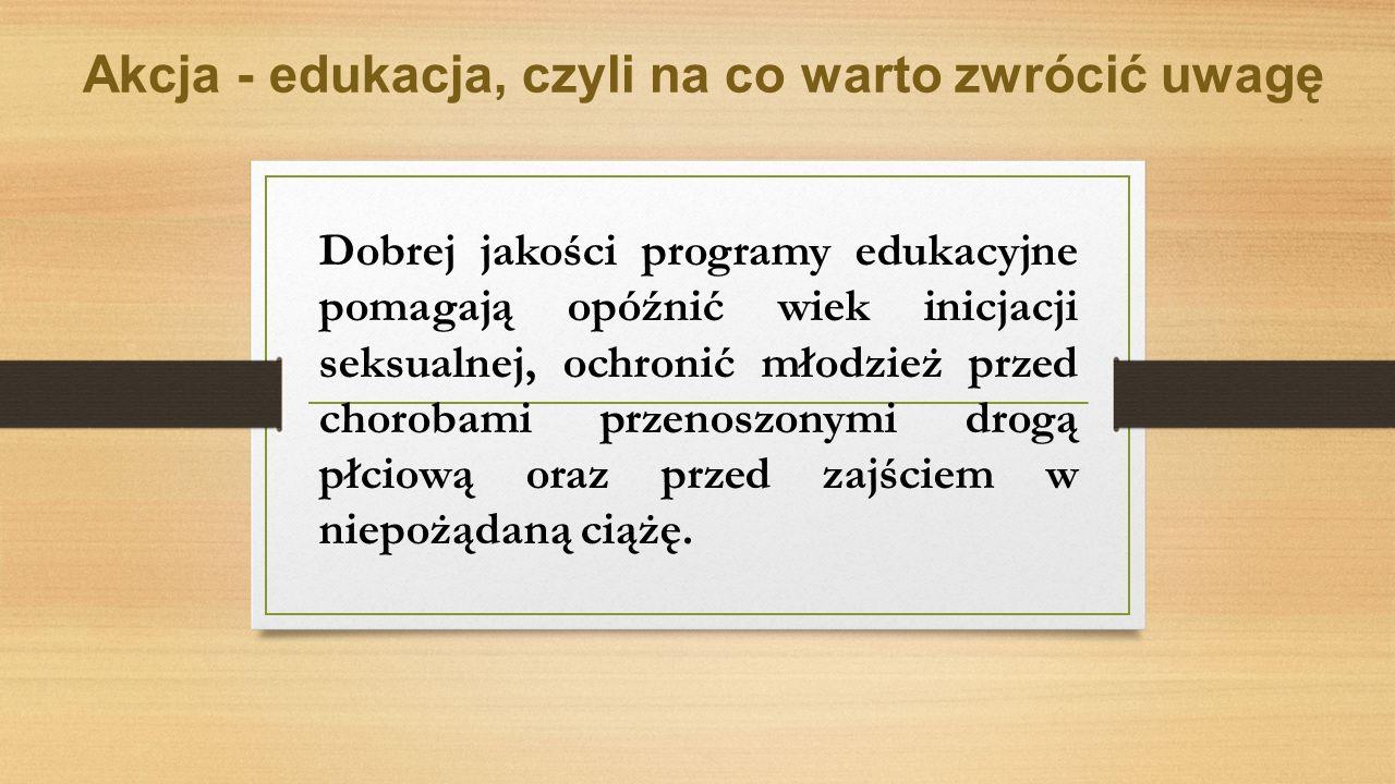 Dobrej jakości programy edukacyjne pomagają opóźnić wiek inicjacji seksualnej, ochronić młodzież przed chorobami przenoszonymi drogą płciową oraz przed zajściem w niepożądaną ciążę.