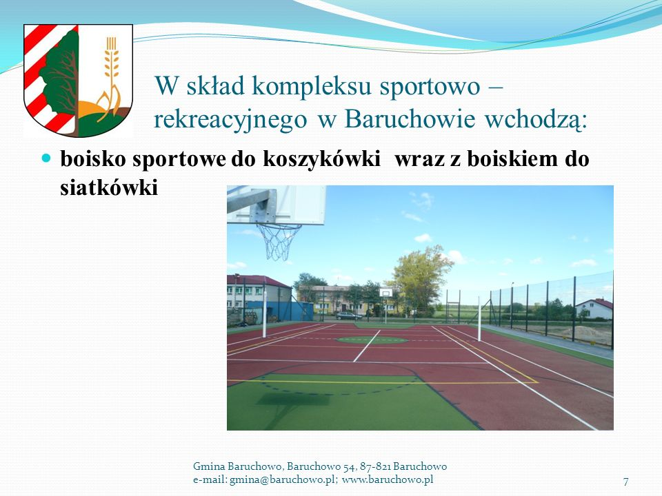 W skład kompleksu sportowo – rekreacyjnego w Baruchowie wchodzą: boisko sportowe do koszykówki wraz z boiskiem do siatkówki Gmina Baruchowo, Baruchowo 54, 87-821 Baruchowo e-mail: gmina@baruchowo.pl; www.baruchowo.pl7