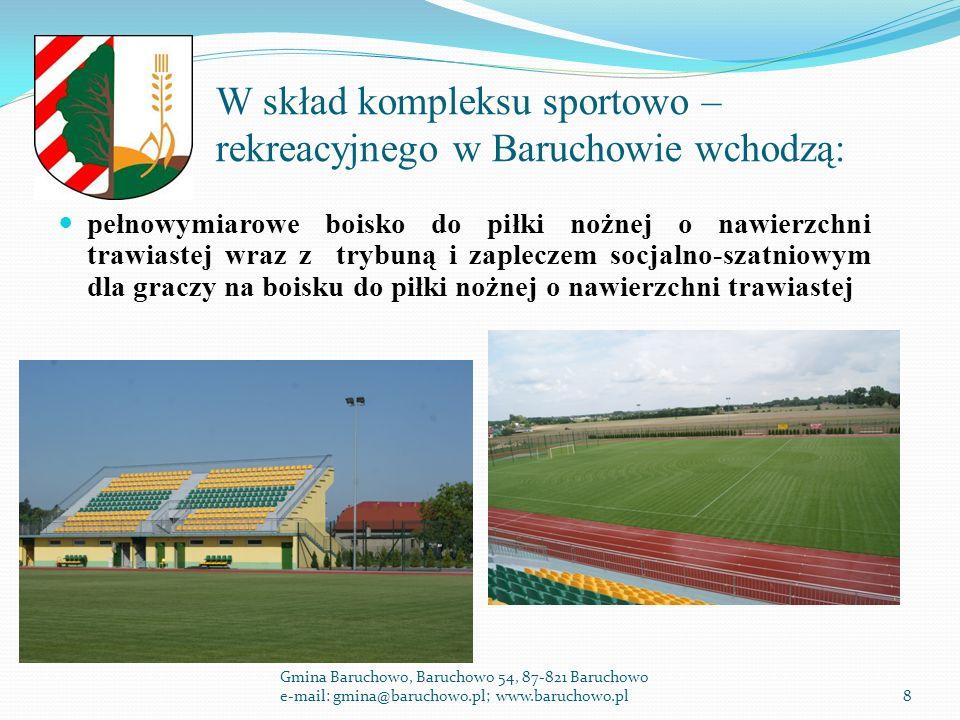 W skład kompleksu sportowo – rekreacyjnego w Baruchowie wchodzą: pełnowymiarowe boisko do piłki nożnej o nawierzchni trawiastej wraz z trybuną i zapleczem socjalno-szatniowym dla graczy na boisku do piłki nożnej o nawierzchni trawiastej Gmina Baruchowo, Baruchowo 54, 87-821 Baruchowo e-mail: gmina@baruchowo.pl; www.baruchowo.pl8