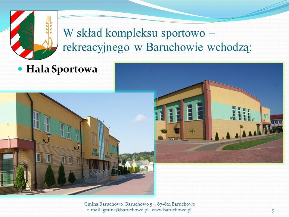 W skład kompleksu sportowo – rekreacyjnego w Baruchowie wchodzą: Hala Sportowa Gmina Baruchowo, Baruchowo 54, 87-821 Baruchowo e-mail: gmina@baruchowo.pl; www.baruchowo.pl9