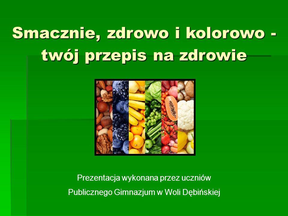Smacznie, zdrowo i kolorowo - twój przepis na zdrowie Prezentacja wykonana przez uczniów Publicznego Gimnazjum w Woli Dębińskiej