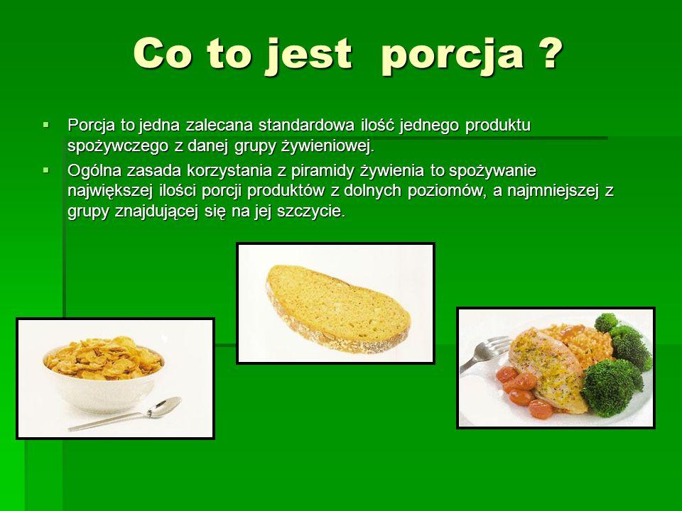 Co to jest porcja ?  Porcja to jedna zalecana standardowa ilość jednego produktu spożywczego z danej grupy żywieniowej.  Ogólna zasada korzystania z