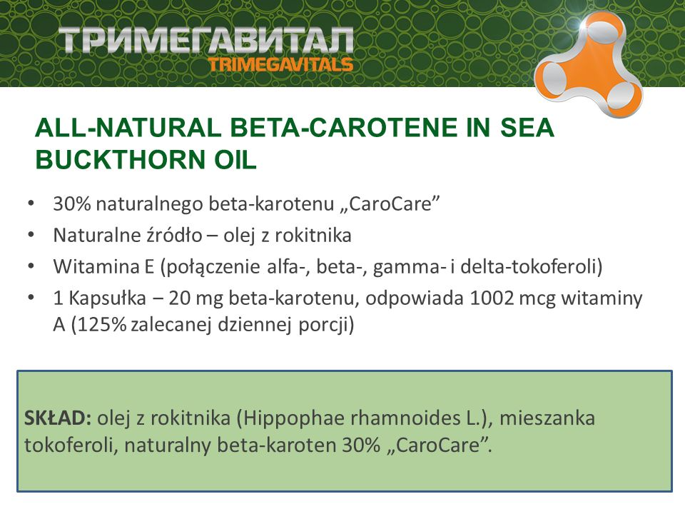 "30% naturalnego beta-karotenu ""CaroCare Naturalne źródło – olej z rokitnika Witamina E (połączenie alfa-, beta-, gamma- i delta-tokoferoli) 1 Kapsułka ‒ 20 mg beta-karotenu, odpowiada 1002 mcg witaminy A (125% zalecanej dziennej porcji) ALL-NATURAL BETA-CAROTENE IN SEA BUCKTHORN OIL SKŁAD: olej z rokitnika (Hippophae rhamnoides L.), mieszanka tokoferoli, naturalny beta-karoten 30% ""CaroCare ."