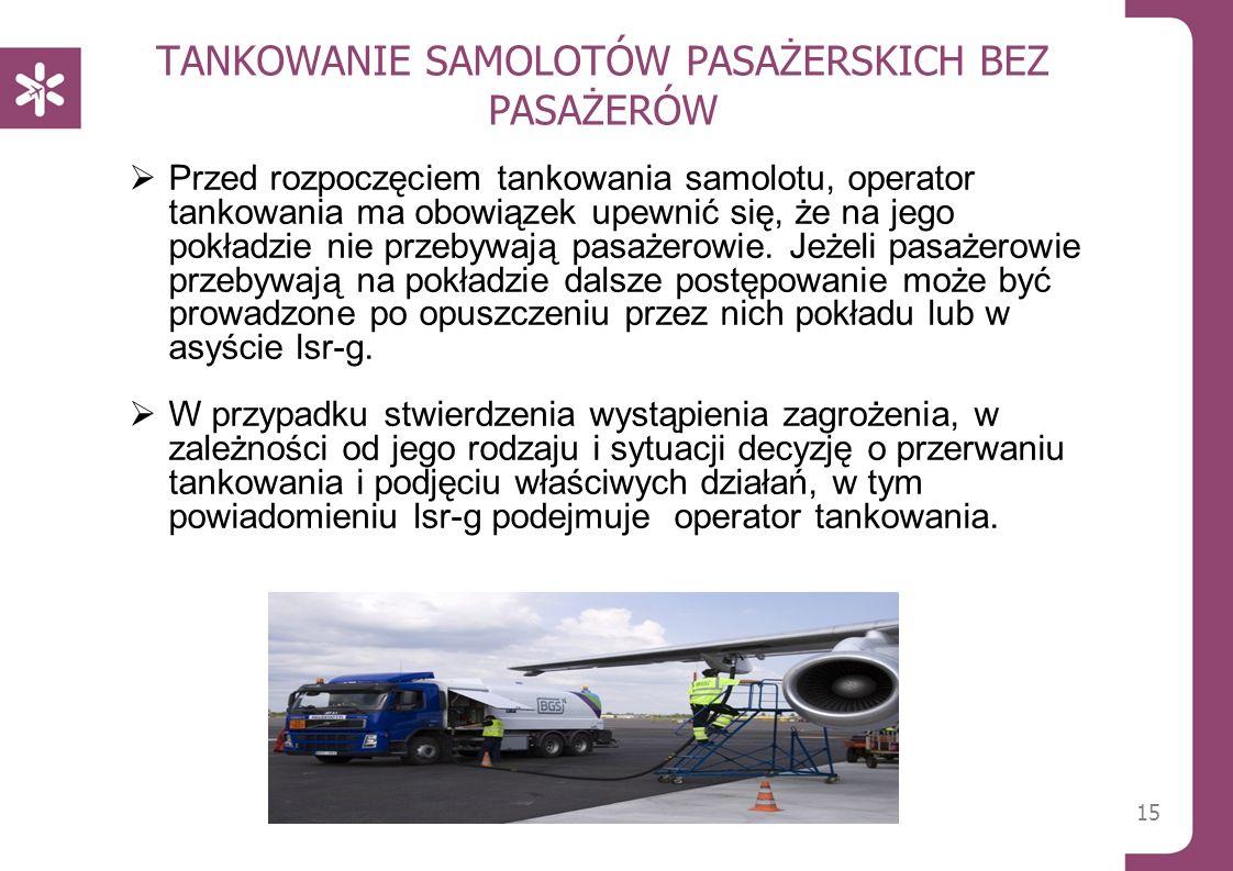 TANKOWANIE SAMOLOTÓW PASAŻERSKICH BEZ PASAŻERÓW 15  Przed rozpoczęciem tankowania samolotu, operator tankowania ma obowiązek upewnić się, że na jego pokładzie nie przebywają pasażerowie.