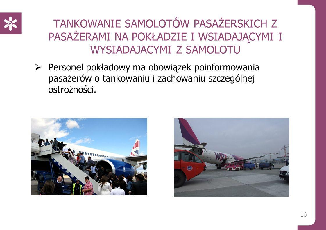 TANKOWANIE SAMOLOTÓW PASAŻERSKICH Z PASAŻERAMI NA POKŁADZIE I WSIADAJĄCYMI I WYSIADAJACYMI Z SAMOLOTU  Personel pokładowy ma obowiązek poinformowania pasażerów o tankowaniu i zachowaniu szczególnej ostrożności.
