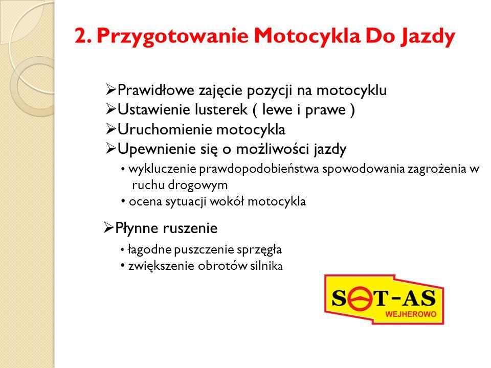 2. Przygotowanie Motocykla Do Jazdy  Prawidłowe zajęcie pozycji na motocyklu  Ustawienie lusterek ( lewe i prawe )  Uruchomienie motocykla  Upewni