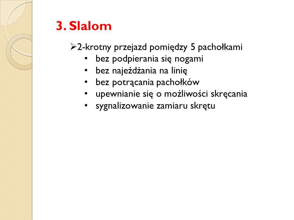 3. Slalom  2-krotny przejazd pomiędzy 5 pachołkami bez podpierania się nogami bez najeżdżania na linię bez potrącania pachołków upewnianie się o możl