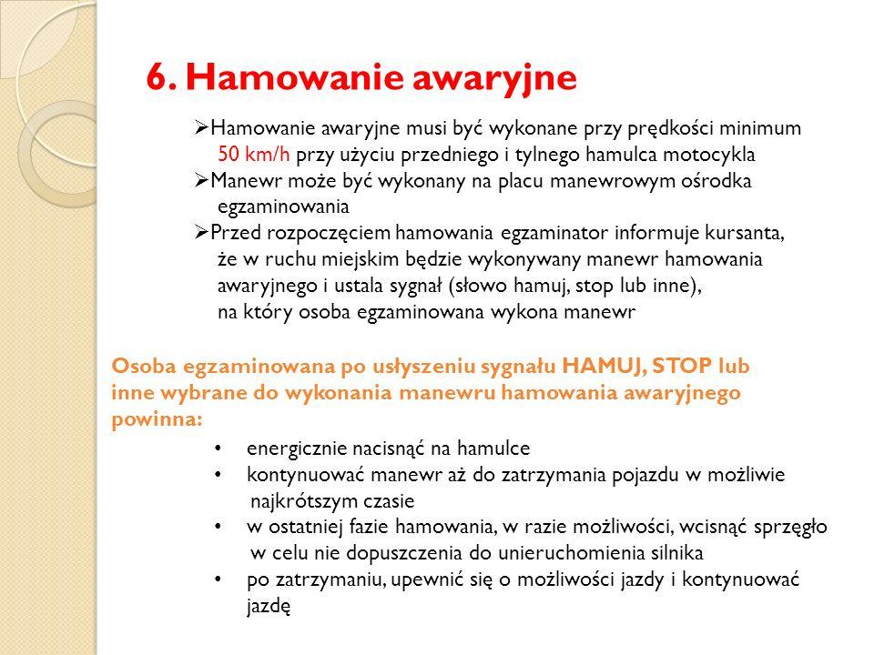 6. Hamowanie awaryjne  Hamowanie awaryjne musi być wykonane przy prędkości minimum 50 km/h przy użyciu przedniego i tylnego hamulca motocykla  Manew