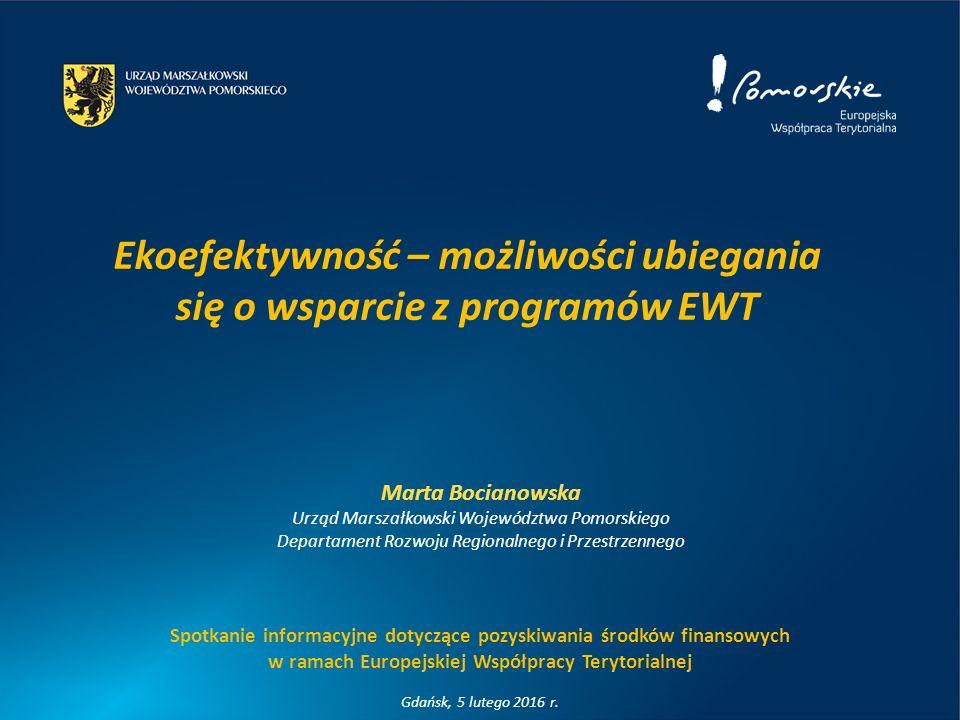 Ekoefektywność – możliwości ubiegania się o wsparcie z programów EWT Marta Bocianowska Urząd Marszałkowski Województwa Pomorskiego Departament Rozwoju Regionalnego i Przestrzennego Spotkanie informacyjne dotyczące pozyskiwania środków finansowych w ramach Europejskiej Współpracy Terytorialnej Gdańsk, 5 lutego 2016 r.