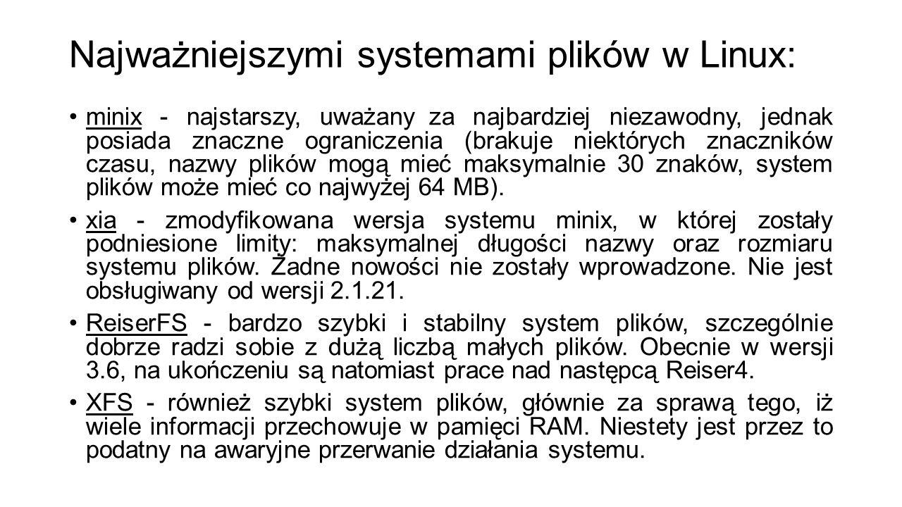 Najważniejszymi systemami plików w Linux: minix - najstarszy, uważany za najbardziej niezawodny, jednak posiada znaczne ograniczenia (brakuje niektóry
