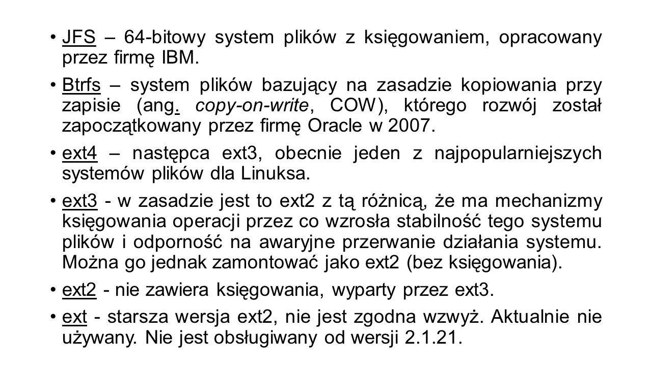 JFS – 64-bitowy system plików z księgowaniem, opracowany przez firmę IBM. Btrfs – system plików bazujący na zasadzie kopiowania przy zapisie (ang. cop