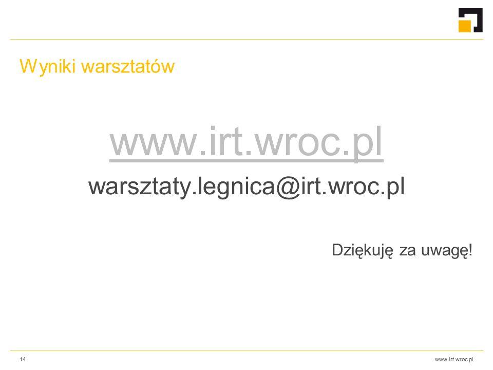 www.irt.wroc.pl Wyniki warsztatów www.irt.wroc.pl warsztaty.legnica@irt.wroc.pl Dziękuję za uwagę.