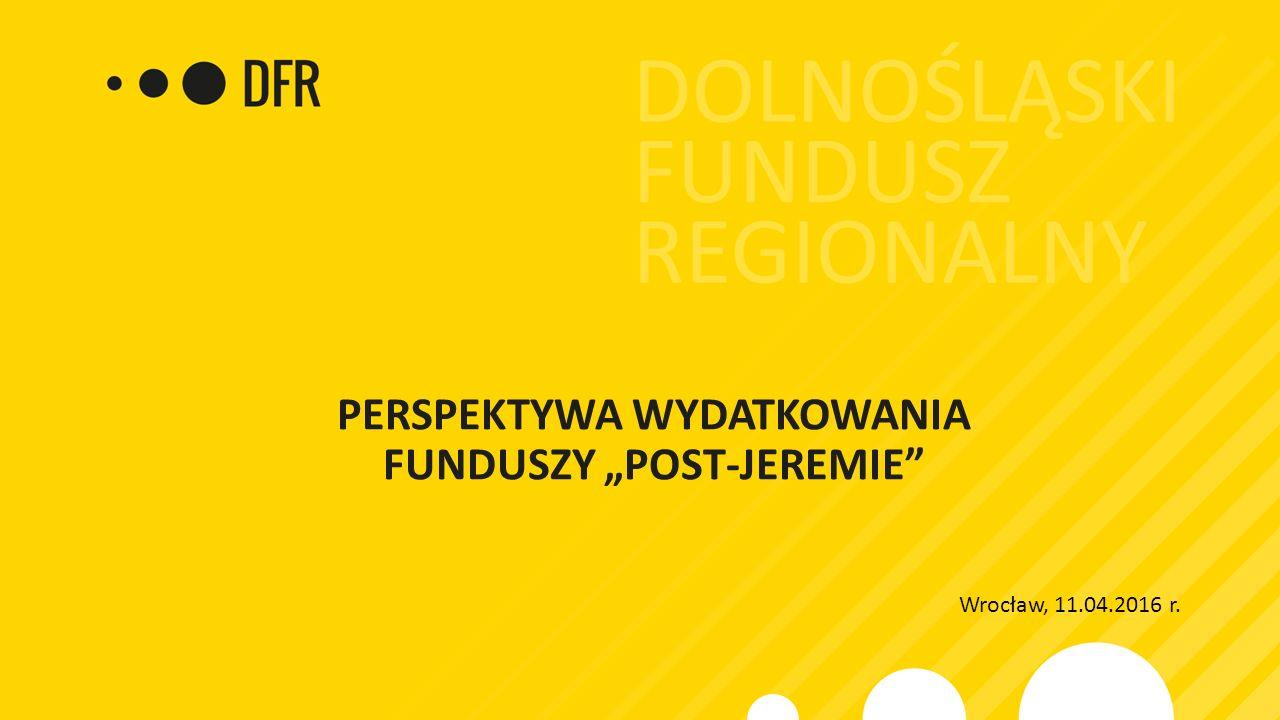 """PERSPEKTYWA WYDATKOWANIA FUNDUSZY """"POST-JEREMIE Wrocław, 11.04.2016 r."""