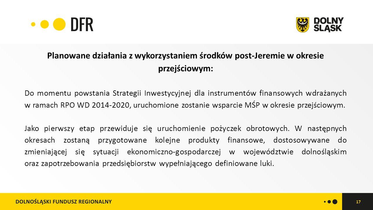 17 Planowane działania z wykorzystaniem środków post-Jeremie w okresie przejściowym: Do momentu powstania Strategii Inwestycyjnej dla instrumentów finansowych wdrażanych w ramach RPO WD 2014-2020, uruchomione zostanie wsparcie MŚP w okresie przejściowym.