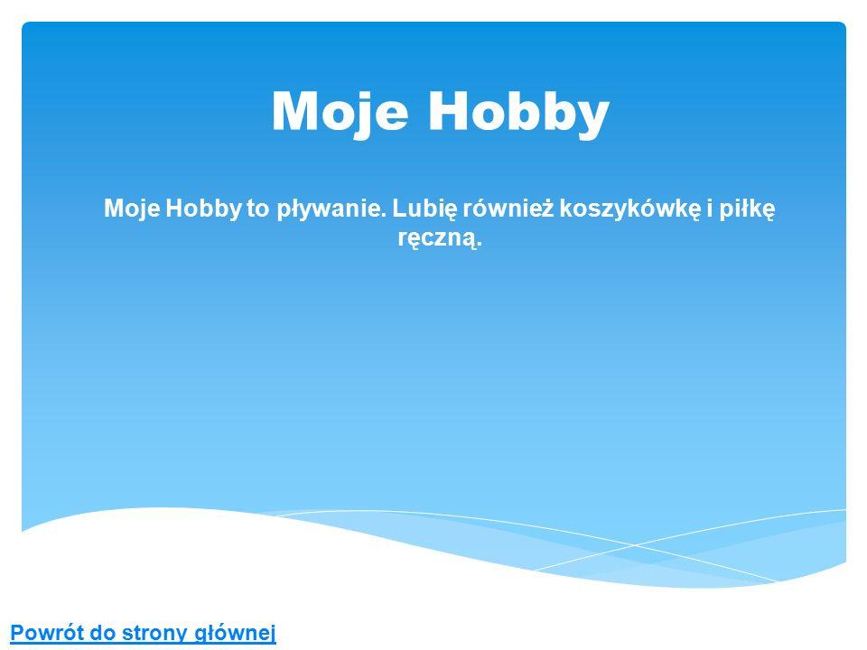 Moje Hobby Moje Hobby to pływanie. Lubię również koszykówkę i piłkę ręczną. Powrót do strony głównej