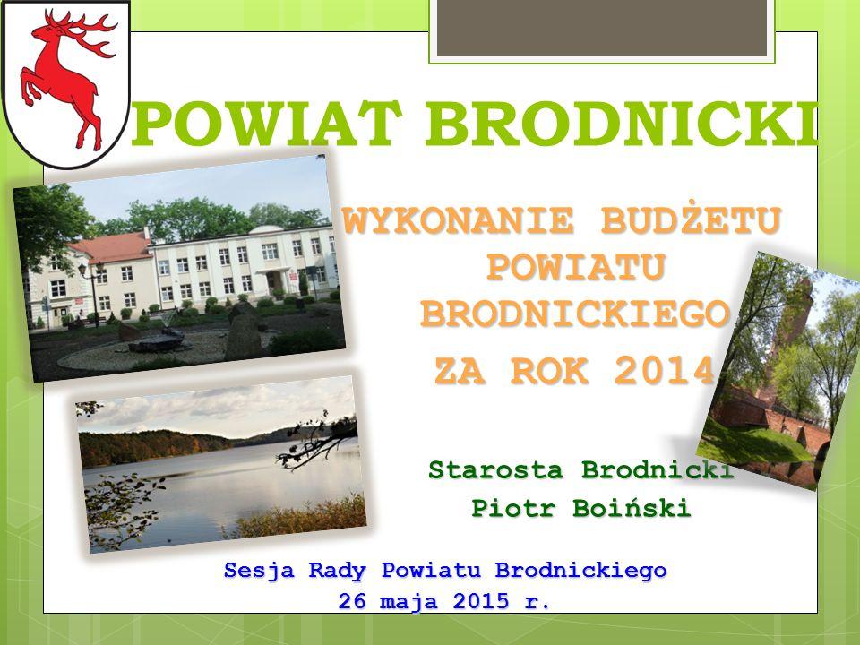 POWIAT BRODNICKI WYKONANIE BUDŻETU POWIATU BRODNICKIEGO ZA ROK 2014 ZA ROK 2014 Sesja Rady Powiatu Brodnickiego 26 maja 2015 r.
