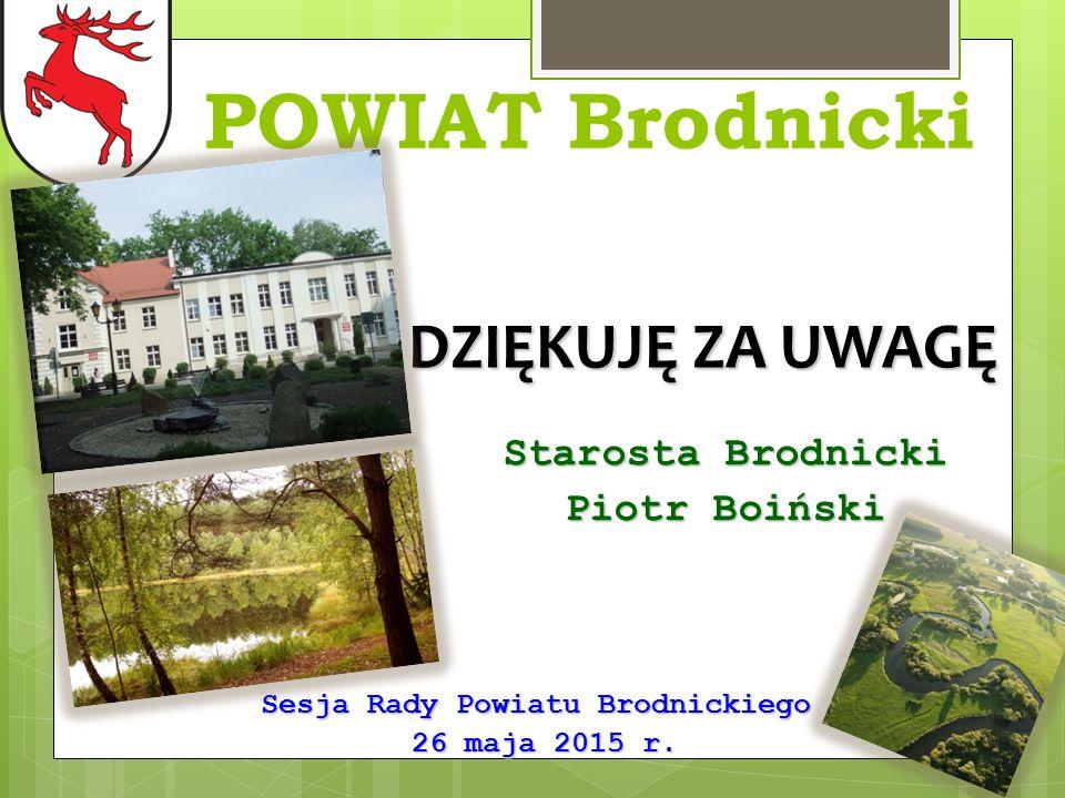 POWIAT Brodnicki DZIĘKUJĘ ZA UWAGĘ Sesja Rady Powiatu Brodnickiego 26 maja 2015 r.