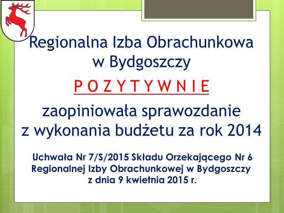 Regionalna Izba Obrachunkowa w Bydgoszczy P O Z Y T Y W N I E zaopiniowała sprawozdanie z wykonania budżetu za rok 2014 Uchwała Nr 7/S/2015 Składu Orzekającego Nr 6 Regionalnej Izby Obrachunkowej w Bydgoszczy z dnia 9 kwietnia 2015 r.
