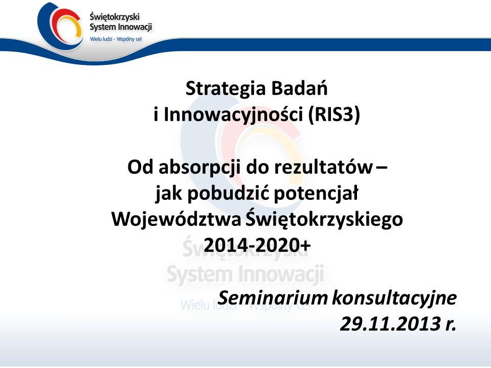Strategia Badań i Innowacyjności (RIS3) Od absorpcji do rezultatów – jak pobudzić potencjał Województwa Świętokrzyskiego 2014-2020+ Seminarium konsultacyjne 29.11.2013 r.