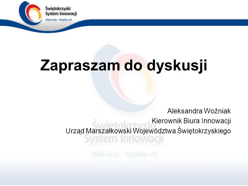 Zapraszam do dyskusji Aleksandra Woźniak Kierownik Biura Innowacji Urząd Marszałkowski Województwa Świętokrzyskiego