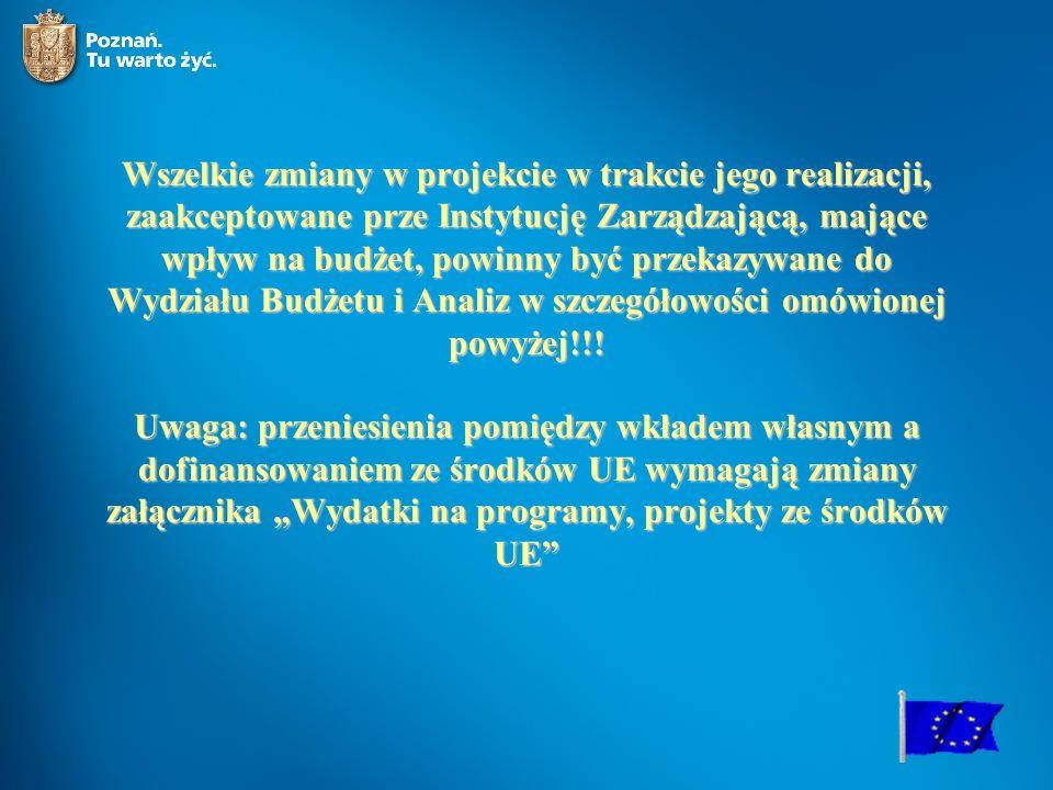 Wszelkie zmiany w projekcie w trakcie jego realizacji, zaakceptowane prze Instytucję Zarządzającą, mające wpływ na budżet, powinny być przekazywane do Wydziału Budżetu i Analiz w szczegółowości omówionej powyżej!!.