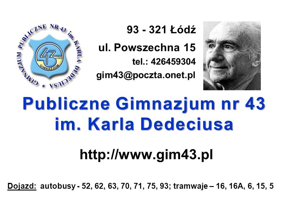 Publiczne Gimnazjum nr 43 im. Karla Dedeciusa http://www.gim43.pl 93 - 321 Łódź ul. Powszechna 15 tel.: 426459304 gim43@poczta.onet.pl Dojazd: autobus