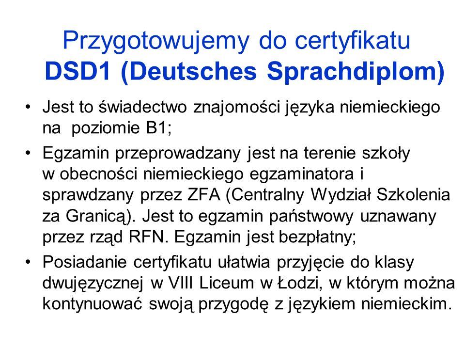 Przygotowujemy do certyfikatu DSD1 (Deutsches Sprachdiplom) Jest to świadectwo znajomości języka niemieckiego na poziomie B1; Egzamin przeprowadzany j