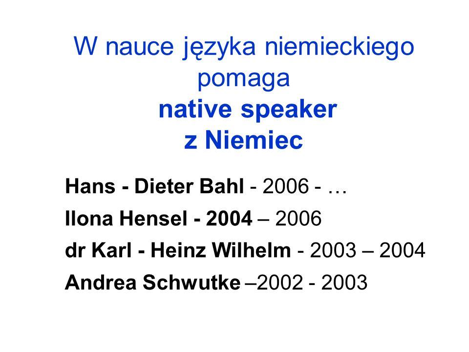 W nauce języka niemieckiego pomaga native speaker z Niemiec Hans - Dieter Bahl - 2006 - … Ilona Hensel - 2004 – 2006 dr Karl - Heinz Wilhelm - 2003 –