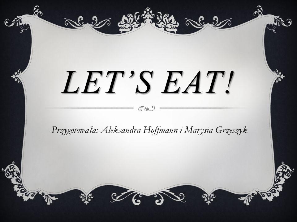LET'S EAT! Przygotowała: Aleksandra Hoffmann i Marysia Grzeszyk