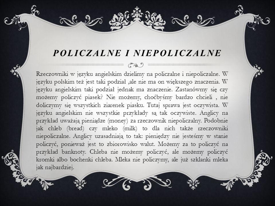 POLICZALNE I NIEPOLICZALNE Rzeczowniki w języku angielskim dzielimy na policzalne i niepoliczalne.