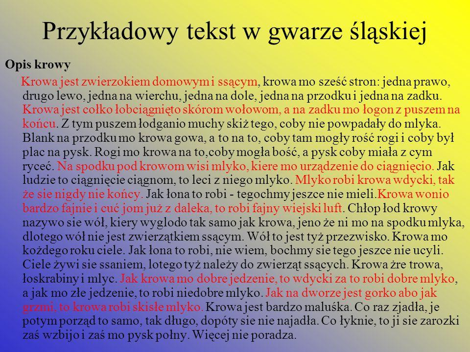 Przykładowy tekst w gwarze śląskiej Opis krowy Krowa jest zwierzokiem domowym i ssącym, krowa mo sześć stron: jedna prawo, drugo lewo, jedna na wierch