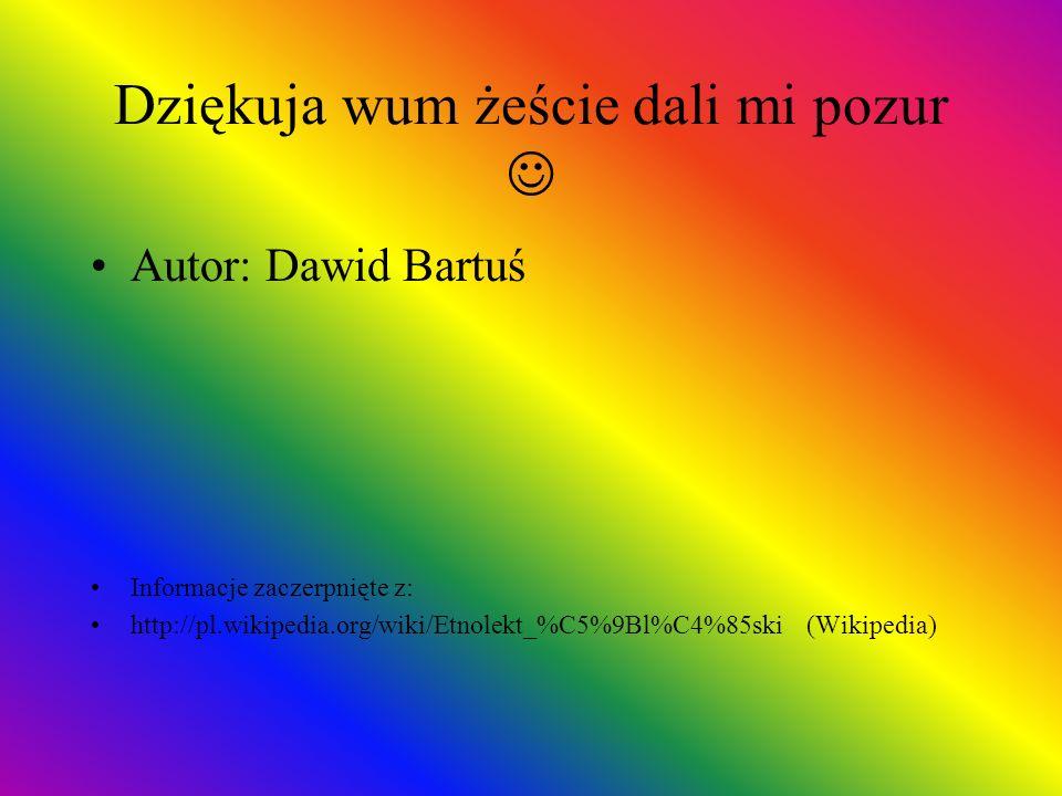 Dziękuja wum żeście dali mi pozur Autor: Dawid Bartuś Informacje zaczerpnięte z: http://pl.wikipedia.org/wiki/Etnolekt_%C5%9Bl%C4%85ski (Wikipedia)