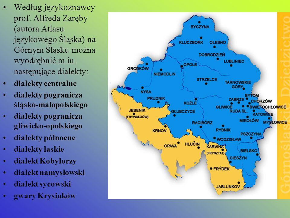 Według językoznawcy prof. Alfreda Zaręby (autora Atlasu językowego Śląska) na Górnym Śląsku można wyodrębnić m.in. następujące dialekty: dialekty cent