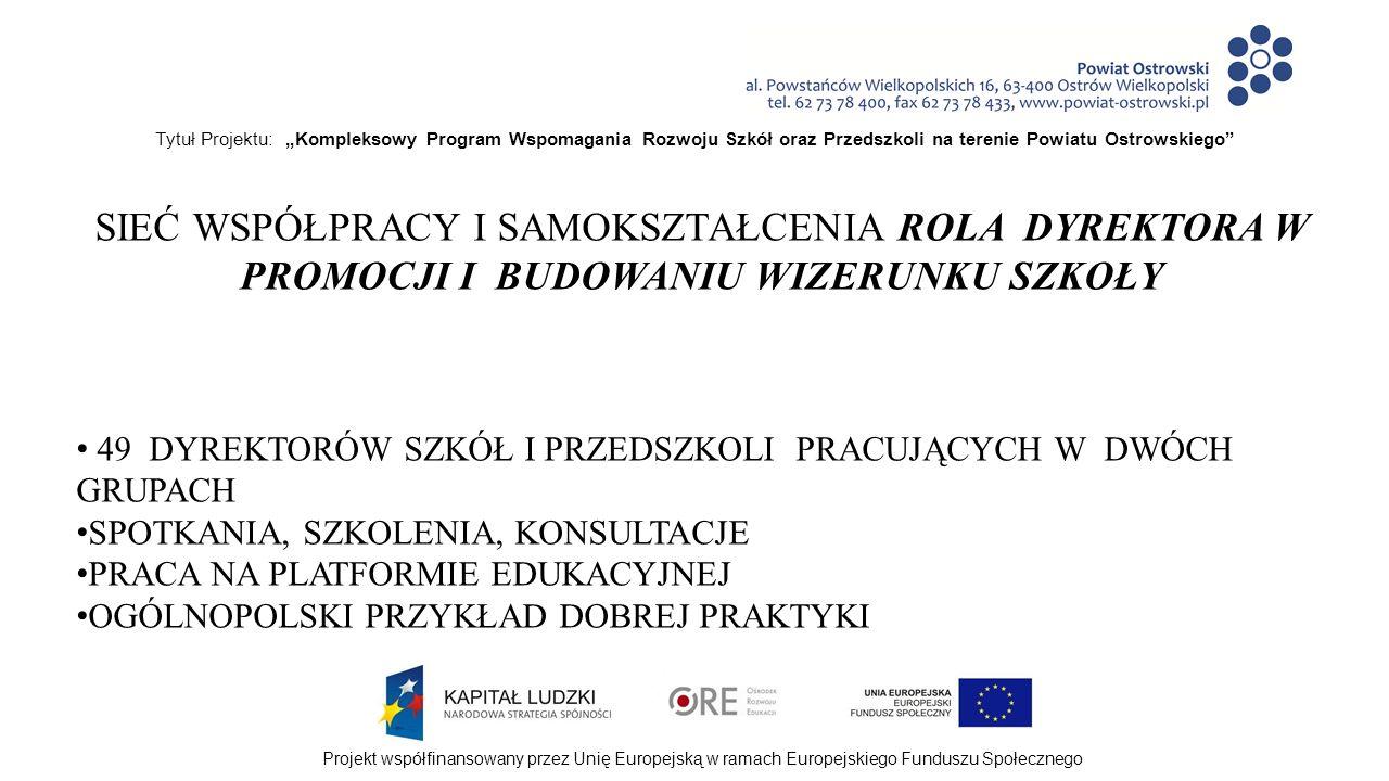 """Tytuł Projektu: """"Kompleksowy Program Wspomagania Rozwoju Szkół oraz Przedszkoli na terenie Powiatu Ostrowskiego Projekt współfinansowany przez Unię Europejską w ramach Europejskiego Funduszu Społecznego SIEĆ WSPÓŁPRACY I SAMOKSZTAŁCENIA ROLA DYREKTORA W PROMOCJI I BUDOWANIU WIZERUNKU SZKOŁY 49 DYREKTORÓW SZKÓŁ I PRZEDSZKOLI PRACUJĄCYCH W DWÓCH GRUPACH SPOTKANIA, SZKOLENIA, KONSULTACJE PRACA NA PLATFORMIE EDUKACYJNEJ OGÓLNOPOLSKI PRZYKŁAD DOBREJ PRAKTYKI"""