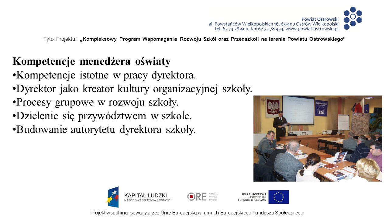 """Tytuł Projektu: """"Kompleksowy Program Wspomagania Rozwoju Szkół oraz Przedszkoli na terenie Powiatu Ostrowskiego Projekt współfinansowany przez Unię Europejską w ramach Europejskiego Funduszu Społecznego Kompetencje menedżera oświaty Kompetencje istotne w pracy dyrektora."""