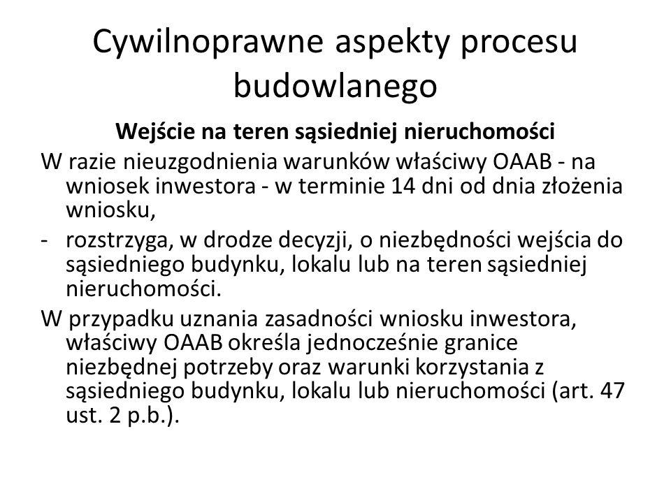 Cywilnoprawne aspekty procesu budowlanego Wejście na teren sąsiedniej nieruchomości W razie nieuzgodnienia warunków właściwy OAAB - na wniosek inwesto