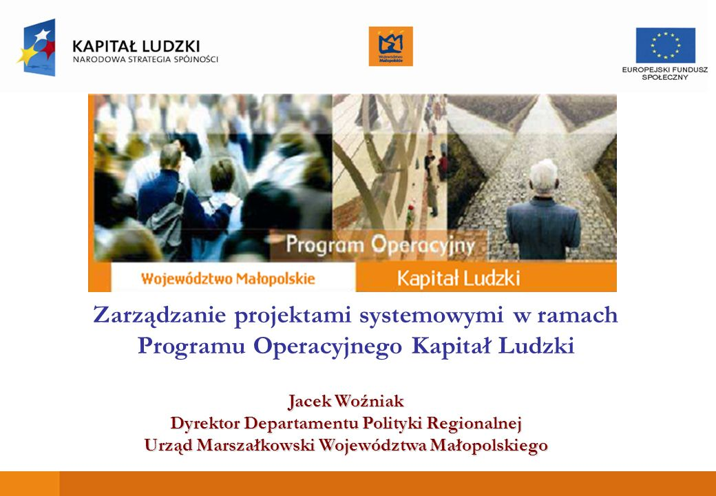 Zarządzanie projektami systemowymi w ramach Programu Operacyjnego Kapitał Ludzki Jacek Woźniak Dyrektor Departamentu Polityki Regionalnej Urząd Marszałkowski Województwa Małopolskiego