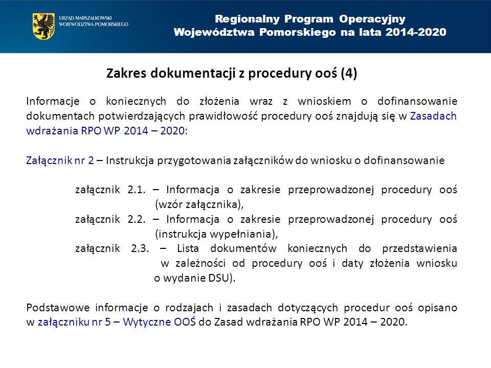 Regionalny Program Operacyjny Województwa Pomorskiego na lata 2014-2020 Zakres dokumentacji z procedury ooś (4) Informacje o koniecznych do złożenia wraz z wnioskiem o dofinansowanie dokumentach potwierdzających prawidłowość procedury ooś znajdują się w Zasadach wdrażania RPO WP 2014 – 2020: Załącznik nr 2 – Instrukcja przygotowania załączników do wniosku o dofinansowanie załącznik 2.1.