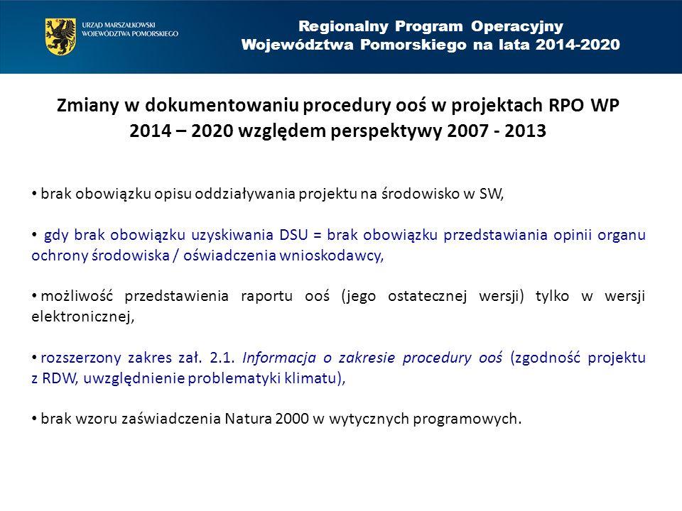 Regionalny Program Operacyjny Województwa Pomorskiego na lata 2014-2020 Zmiany w dokumentowaniu procedury ooś w projektach RPO WP 2014 – 2020 względem perspektywy 2007 - 2013 brak obowiązku opisu oddziaływania projektu na środowisko w SW, gdy brak obowiązku uzyskiwania DSU = brak obowiązku przedstawiania opinii organu ochrony środowiska / oświadczenia wnioskodawcy, możliwość przedstawienia raportu ooś (jego ostatecznej wersji) tylko w wersji elektronicznej, rozszerzony zakres zał.