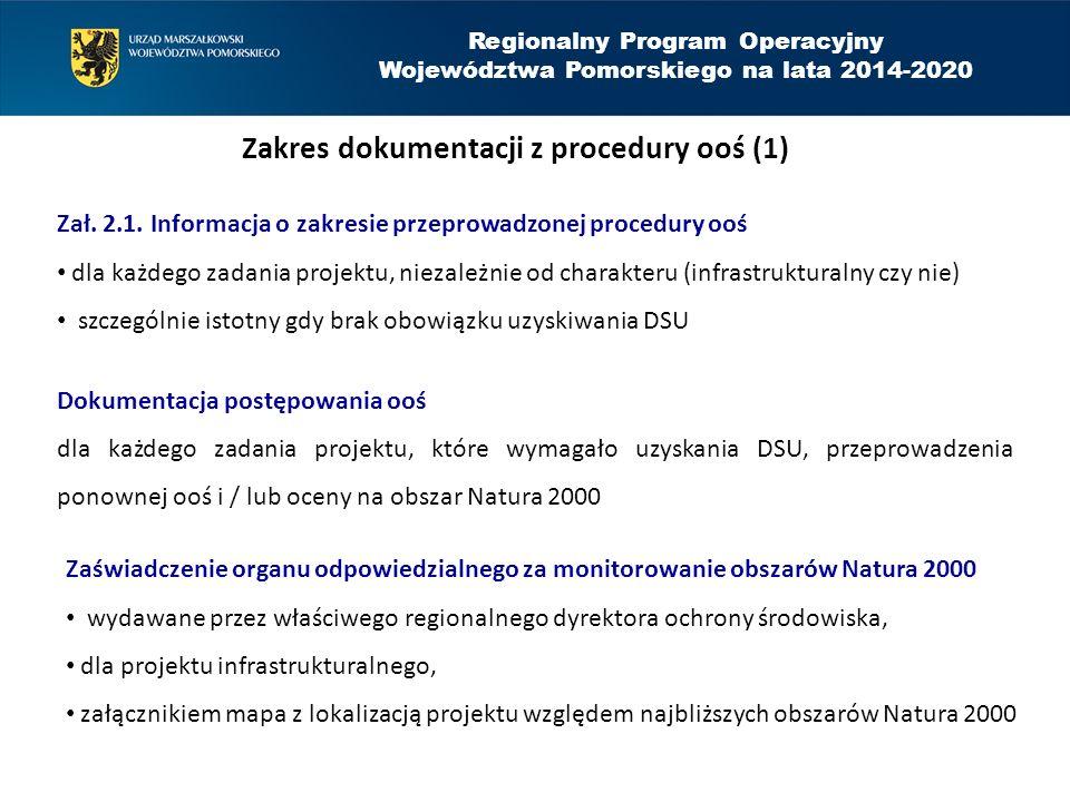 Regionalny Program Operacyjny Województwa Pomorskiego na lata 2014-2020 Zakres dokumentacji z procedury ooś (2) Zaświadczenie organu odpowiedzialnego za monitorowanie obszarów Natura 2000 zasada podstawowa: 1 zaświadczenie na wszystkie zadania projektu (w przypadku projektu złożonego z kilku zadań lub realizacji zadań przez kilka podmiotów, w karcie informacyjnej przedsięwzięcia (KIP) powinien się znaleźć opis całego projektu), zaświadczenie nie jest możliwe do uzyskania dla przedsięwzięcia infrastrukturalnego jeśli RDOŚ stwierdzi ryzyko negatywnego oddziaływania projektu na obszar Natura 2000,