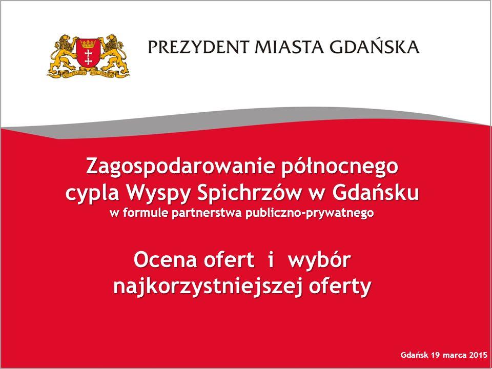 Zagospodarowanie północnego cypla Wyspy Spichrzów w Gdańsku w formule partnerstwa publiczno-prywatnego Ocena ofert i wybór najkorzystniejszej oferty Gdańsk 19 marca 2015