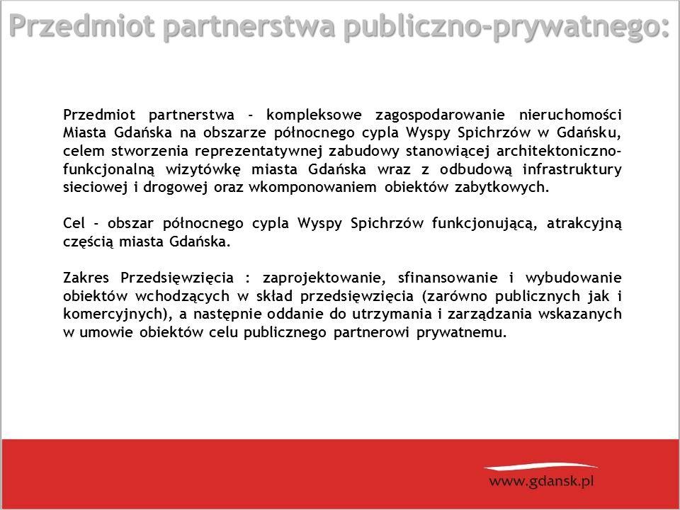 Przedmiot partnerstwa - kompleksowe zagospodarowanie nieruchomości Miasta Gdańska na obszarze północnego cypla Wyspy Spichrzów w Gdańsku, celem stworzenia reprezentatywnej zabudowy stanowiącej architektoniczno- funkcjonalną wizytówkę miasta Gdańska wraz z odbudową infrastruktury sieciowej i drogowej oraz wkomponowaniem obiektów zabytkowych.