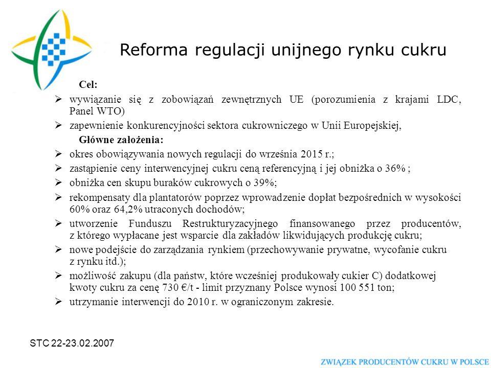 STC 22-23.02.2007 Cel:  wywiązanie się z zobowiązań zewnętrznych UE (porozumienia z krajami LDC, Panel WTO)  zapewnienie konkurencyjności sektora cukrowniczego w Unii Europejskiej, Główne założenia:  okres obowiązywania nowych regulacji do września 2015 r.;  zastąpienie ceny interwencyjnej cukru ceną referencyjną i jej obniżka o 36% ;  obniżka cen skupu buraków cukrowych o 39%;  rekompensaty dla plantatorów poprzez wprowadzenie dopłat bezpośrednich w wysokości 60% oraz 64,2% utraconych dochodów;  utworzenie Funduszu Restrukturyzacyjnego finansowanego przez producentów, z którego wypłacane jest wsparcie dla zakładów likwidujących produkcję cukru;  nowe podejście do zarządzania rynkiem (przechowywanie prywatne, wycofanie cukru z rynku itd.);  możliwość zakupu (dla państw, które wcześniej produkowały cukier C) dodatkowej kwoty cukru za cenę 730 €/t - limit przyznany Polsce wynosi 100 551 ton;  utrzymanie interwencji do 2010 r.
